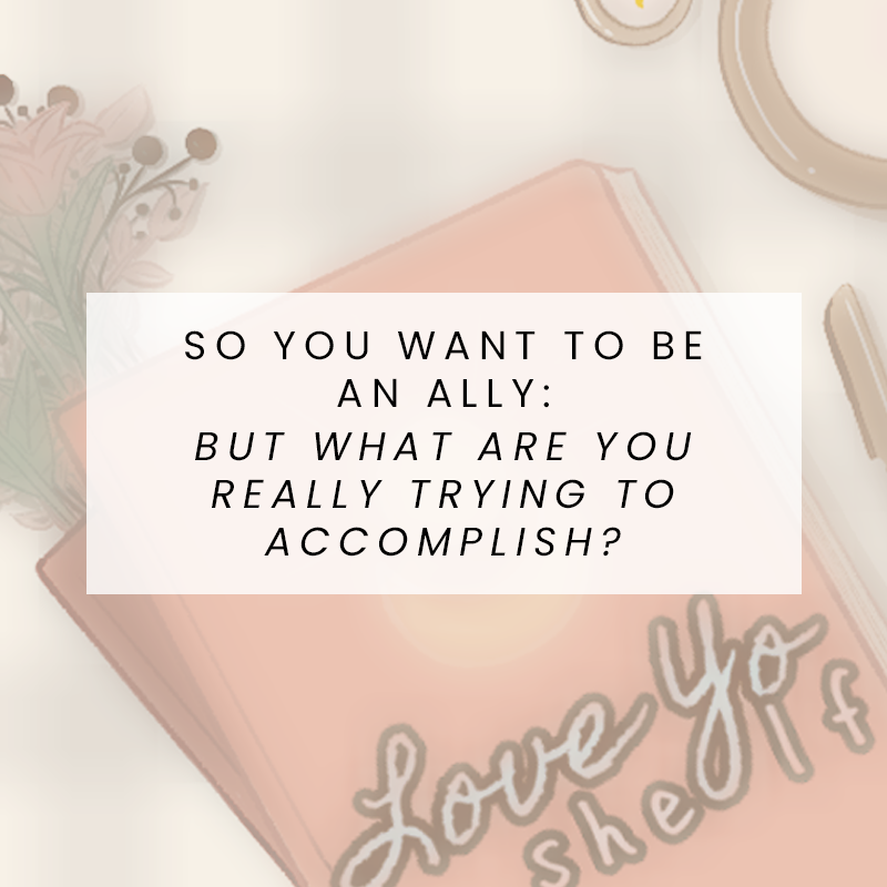 So You Want to Be an Ally: But what are you really trying to accomplish?