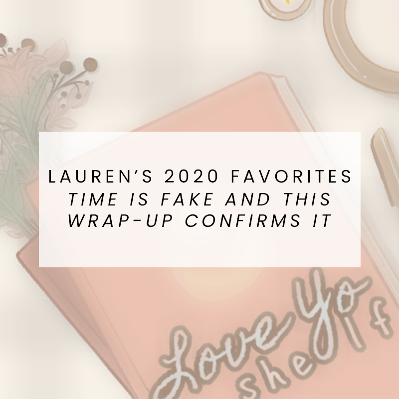 Lauren's 2020 Favorites: Time is fake and this wrap-up confirms it